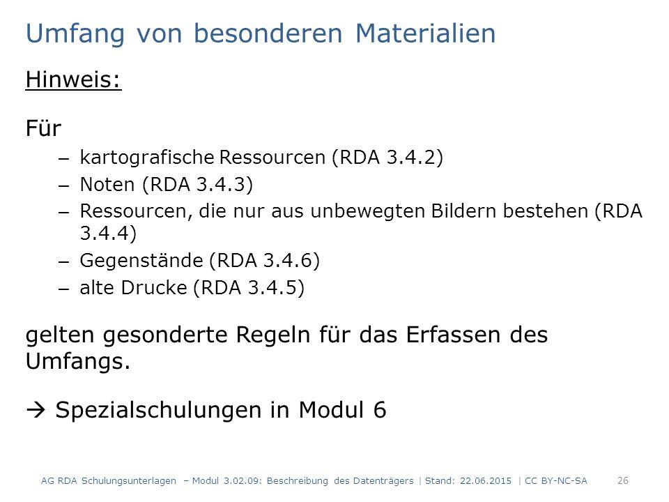 26 Umfang von besonderen Materialien Hinweis: Für – kartografische Ressourcen (RDA 3.4.2) – Noten (RDA 3.4.3) – Ressourcen, die nur aus unbewegten Bildern bestehen (RDA 3.4.4) – Gegenstände (RDA 3.4.6) – alte Drucke (RDA 3.4.5) gelten gesonderte Regeln für das Erfassen des Umfangs.