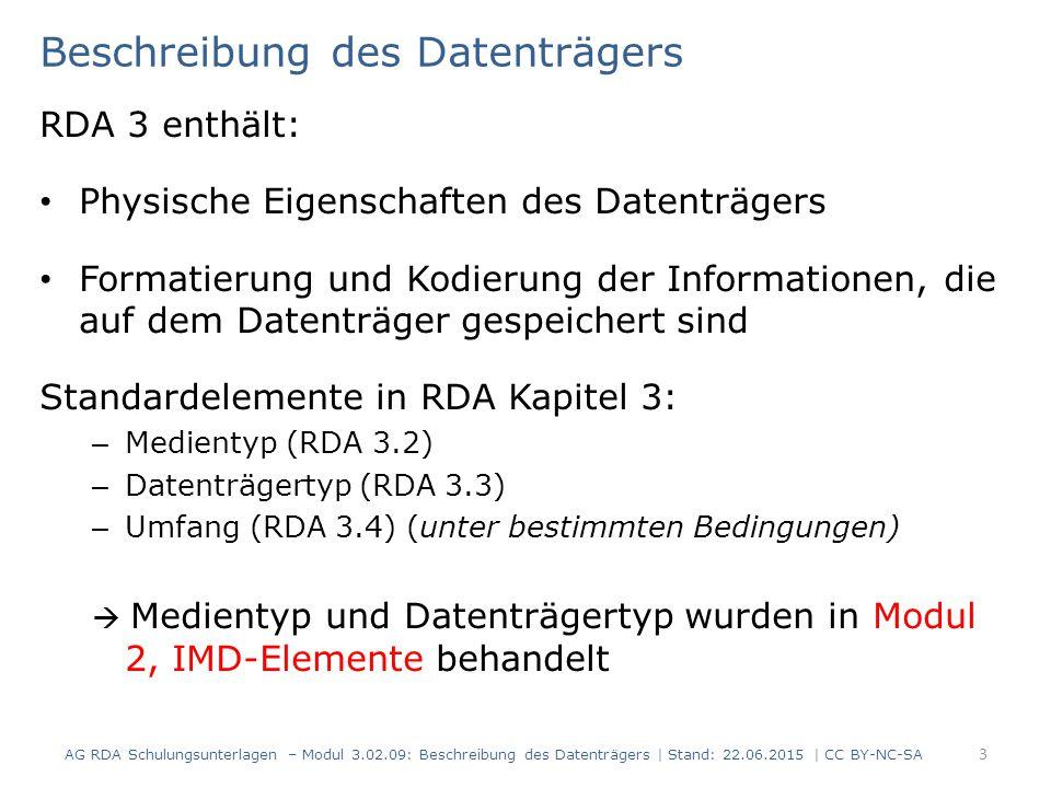 Beschreibung des Datenträgers RDA 3 enthält: Physische Eigenschaften des Datenträgers Formatierung und Kodierung der Informationen, die auf dem Datenträger gespeichert sind Standardelemente in RDA Kapitel 3: – Medientyp (RDA 3.2) – Datenträgertyp (RDA 3.3) – Umfang (RDA 3.4) (unter bestimmten Bedingungen)  Medientyp und Datenträgertyp wurden in Modul 2, IMD-Elemente behandelt AG RDA Schulungsunterlagen – Modul 3.02.09: Beschreibung des Datenträgers | Stand: 22.06.2015 | CC BY-NC-SA 3
