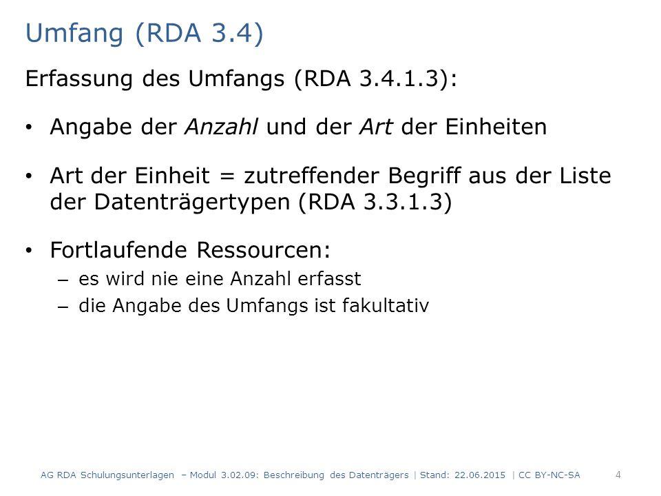 Umfang (RDA 3.4) Erfassung des Umfangs (RDA 3.4.1.3): Angabe der Anzahl und der Art der Einheiten Art der Einheit = zutreffender Begriff aus der Liste der Datenträgertypen (RDA 3.3.1.3) Fortlaufende Ressourcen: – es wird nie eine Anzahl erfasst – die Angabe des Umfangs ist fakultativ AG RDA Schulungsunterlagen – Modul 3.02.09: Beschreibung des Datenträgers | Stand: 22.06.2015 | CC BY-NC-SA 4