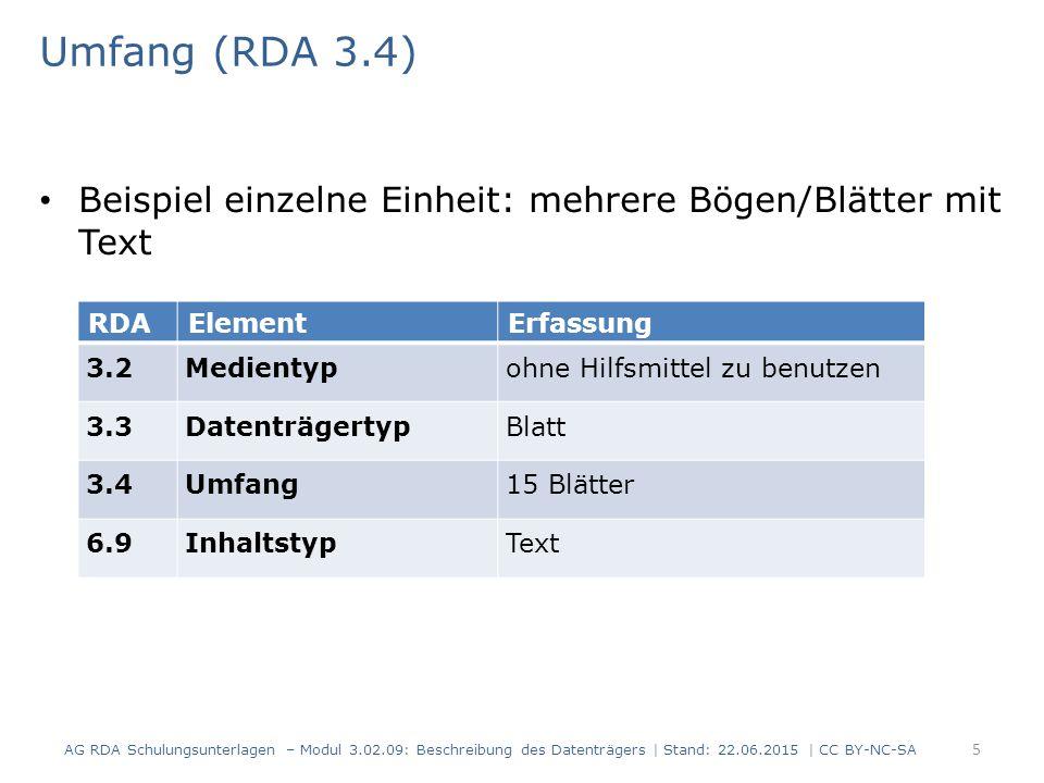 Umfang (RDA 3.4) Beispiel einzelne Einheit: mehrere Bögen/Blätter mit Text RDAElementErfassung 3.2Medientypohne Hilfsmittel zu benutzen 3.3DatenträgertypBlatt 3.4Umfang15 Blätter 6.9InhaltstypText AG RDA Schulungsunterlagen – Modul 3.02.09: Beschreibung des Datenträgers | Stand: 22.06.2015 | CC BY-NC-SA 5