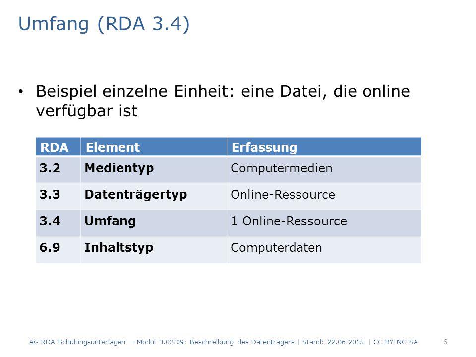 Umfang (RDA 3.4) Beispiel einzelne Einheit: eine Datei, die online verfügbar ist RDAElementErfassung 3.2MedientypComputermedien 3.3DatenträgertypOnline-Ressource 3.4Umfang1 Online-Ressource 6.9InhaltstypComputerdaten AG RDA Schulungsunterlagen – Modul 3.02.09: Beschreibung des Datenträgers | Stand: 22.06.2015 | CC BY-NC-SA 6