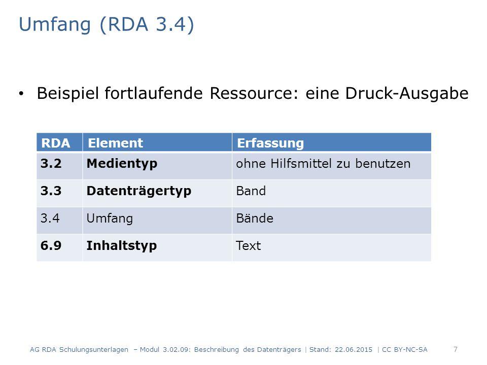 Umfang (RDA 3.4) Beispiel fortlaufende Ressource: eine Druck-Ausgabe RDAElementErfassung 3.2Medientypohne Hilfsmittel zu benutzen 3.3DatenträgertypBand 3.4UmfangBände 6.9InhaltstypText AG RDA Schulungsunterlagen – Modul 3.02.09: Beschreibung des Datenträgers | Stand: 22.06.2015 | CC BY-NC-SA 7