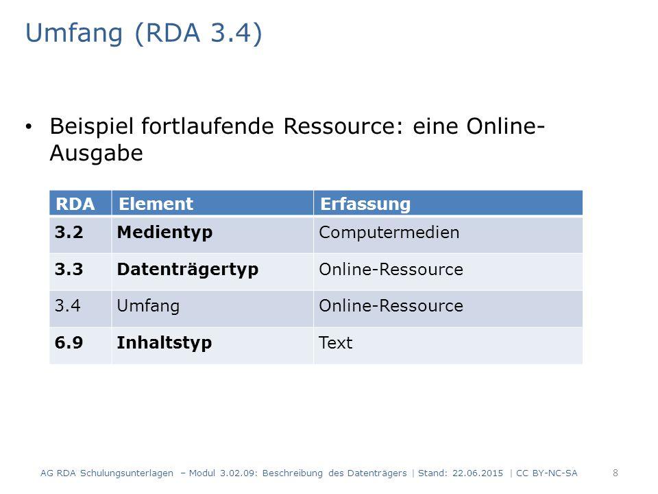 Umfang (RDA 3.4) Beispiel fortlaufende Ressource: eine Online- Ausgabe RDAElementErfassung 3.2MedientypComputermedien 3.3DatenträgertypOnline-Ressource 3.4UmfangOnline-Ressource 6.9InhaltstypText AG RDA Schulungsunterlagen – Modul 3.02.09: Beschreibung des Datenträgers | Stand: 22.06.2015 | CC BY-NC-SA 8