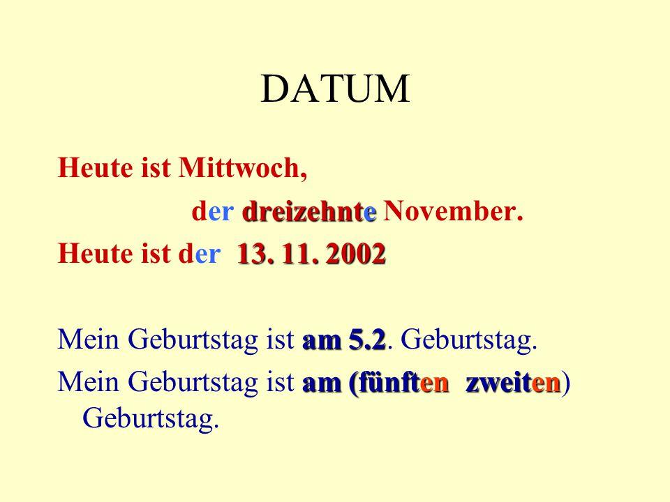 DATUM Heute ist Mittwoch, dreizehnte der dreizehnte November. 13. 11. 2002 Heute ist der 13. 11. 2002 am 5.2 Mein Geburtstag ist am 5.2. Geburtstag. a