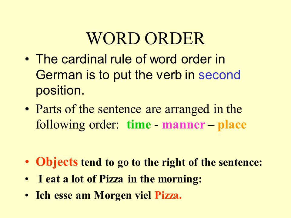 WORD ORDER The cardinal rule of word order in German is to put the verb in second position. Parts of the sentence are arranged in the following order: