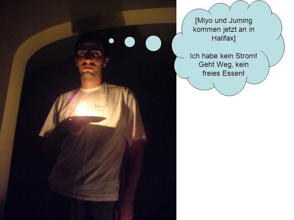 [Miyo und Juming kommen jetzt an in Halifax] Ich habe kein Strom! Geht Weg, kein freies Essen!