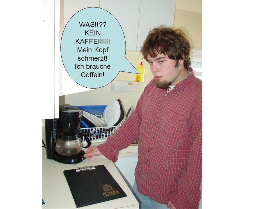 WAS!! KEIN KAFFE!!!!!! Mein Kopf schmerzt! Ich brauche Coffein!