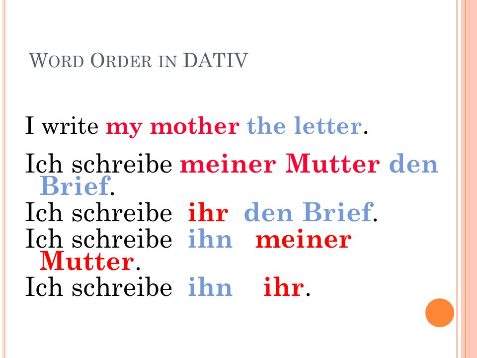 W ORD O RDER IN DATIV I write my brother the letter. Ich schreibe meinem Bruder den Brief. Ich schreibe ihm den Brief. Ich schreibe ihn meinem Bruder.