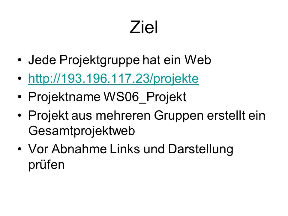 Ziel Jede Projektgruppe hat ein Web http://193.196.117.23/projekte Projektname WS06_Projekt Projekt aus mehreren Gruppen erstellt ein Gesamtprojektweb Vor Abnahme Links und Darstellung prüfen