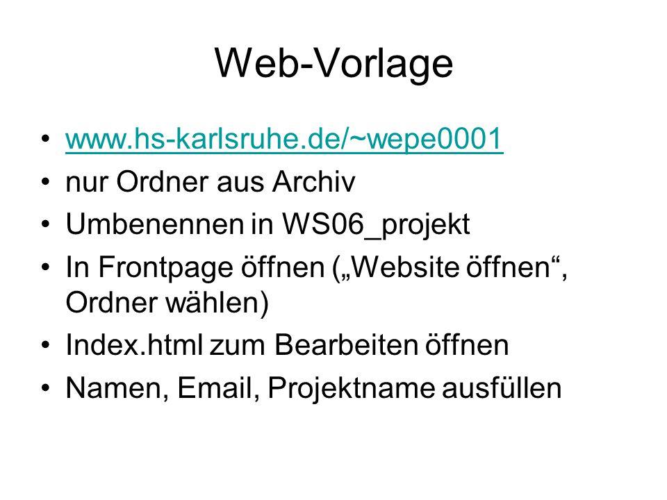 """Web-Vorlage www.hs-karlsruhe.de/~wepe0001 nur Ordner aus Archiv Umbenennen in WS06_projekt In Frontpage öffnen (""""Website öffnen , Ordner wählen) Index.html zum Bearbeiten öffnen Namen, Email, Projektname ausfüllen"""