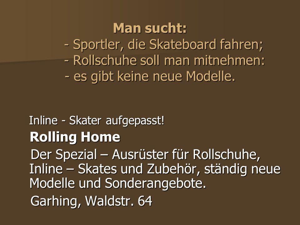 Man sucht: - Sportler, die Skateboard fahren; - Rollschuhe soll man mitnehmen: - es gibt keine neue Modelle. Inline - Skater aufgepasst! Inline - Skat