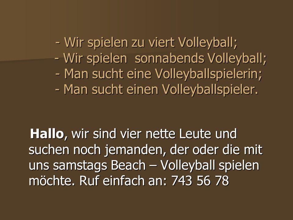 - Wir spielen zu viert Volleyball; - Wir spielen sonnabends Volleyball; - Man sucht eine Volleyballspielerin; - Man sucht einen Volleyballspieler.