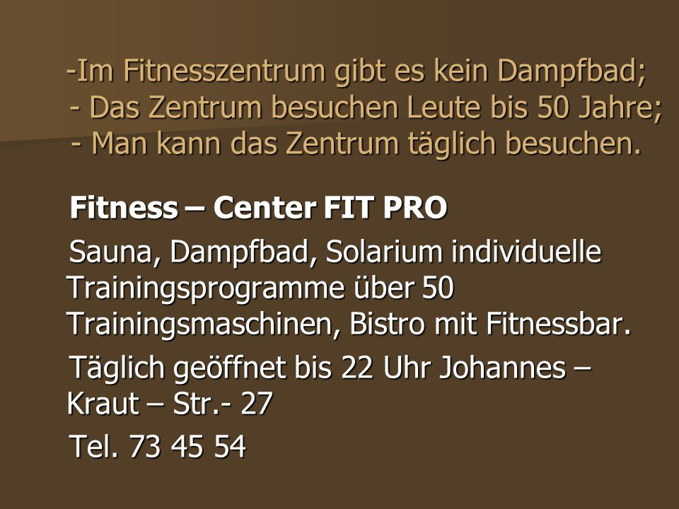 -Im Fitnesszentrum gibt es kein Dampfbad; - Das Zentrum besuchen Leute bis 50 Jahre; - Man kann das Zentrum täglich besuchen. Fitness – Center FIT PRO
