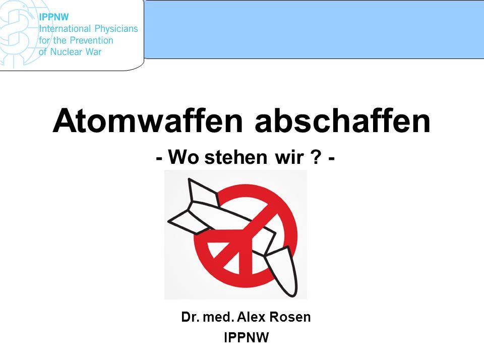 www.ippnw.de Atomwaffen abschaffen - Wo stehen wir ? - Dr. med. Alex Rosen IPPNW