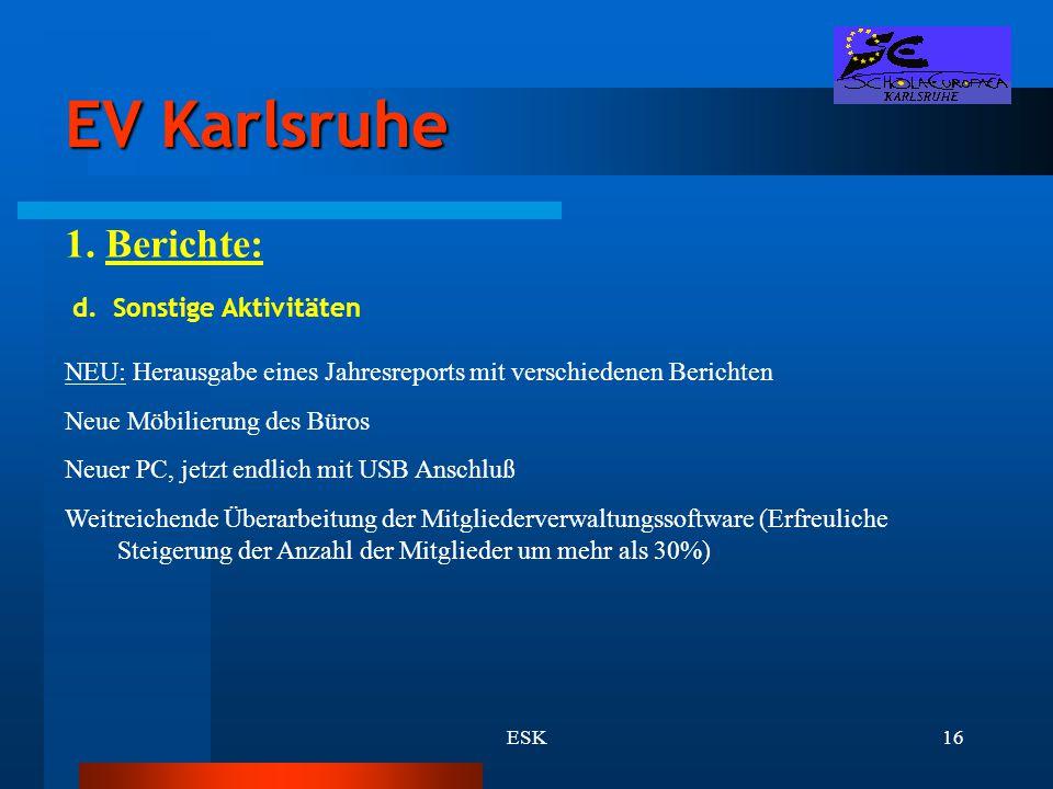 ESK16 EV Karlsruhe 1. Berichte: d. Sonstige Aktivitäten NEU: Herausgabe eines Jahresreports mit verschiedenen Berichten Neue Möbilierung des Büros Neu