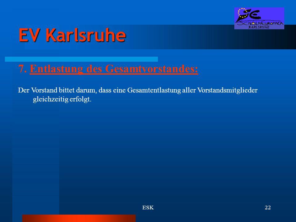 ESK22 EV Karlsruhe 7. Entlastung des Gesamtvorstandes: Der Vorstand bittet darum, dass eine Gesamtentlastung aller Vorstandsmitglieder gleichzeitig er