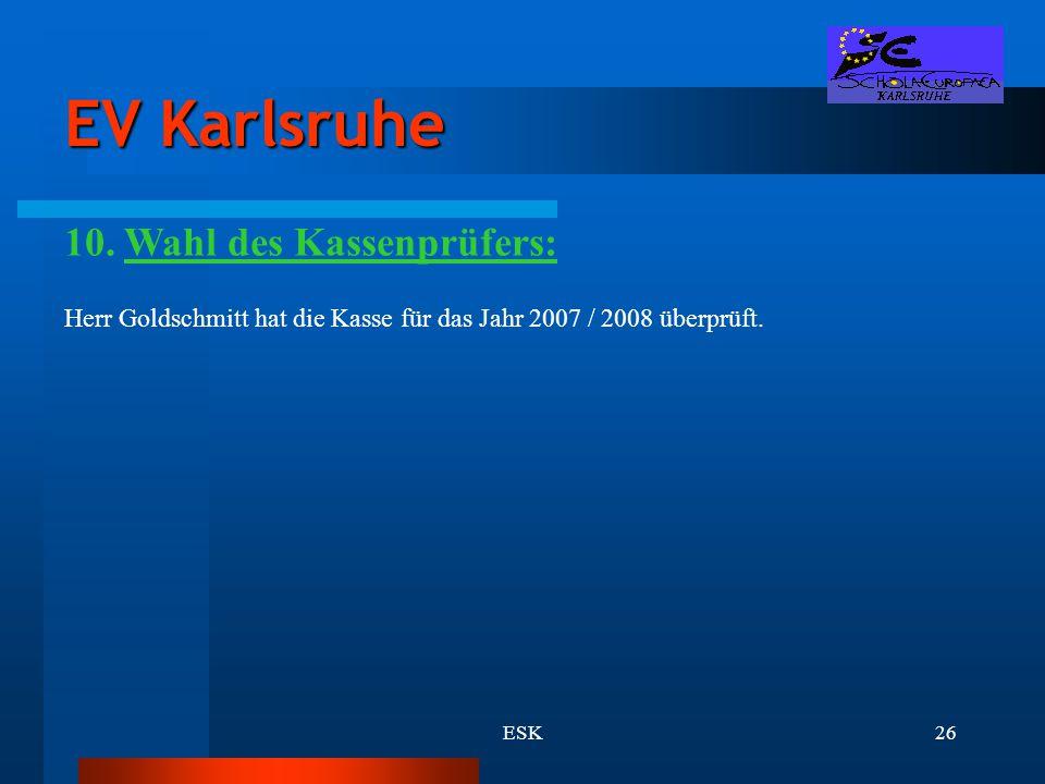 ESK26 EV Karlsruhe 10. Wahl des Kassenprüfers: Herr Goldschmitt hat die Kasse für das Jahr 2007 / 2008 überprüft.