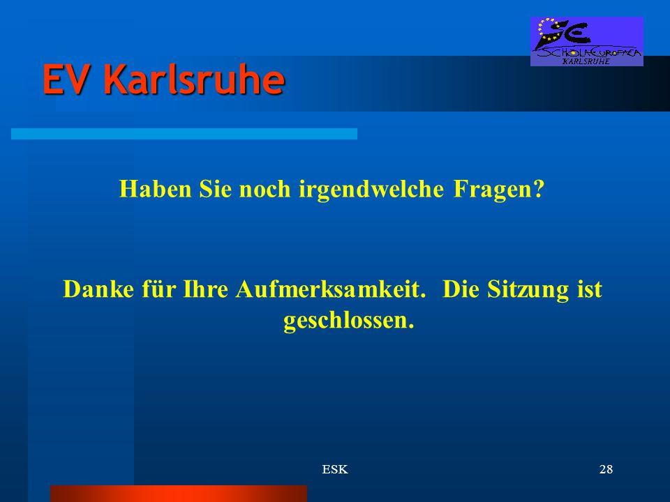 ESK28 EV Karlsruhe Haben Sie noch irgendwelche Fragen? Danke für Ihre Aufmerksamkeit. Die Sitzung ist geschlossen.