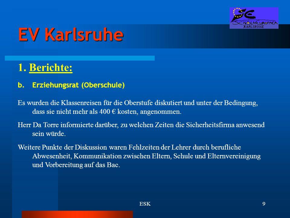 ESK9 EV Karlsruhe 1. Berichte: b.Erziehungsrat (Oberschule) Es wurden die Klassenreisen für die Oberstufe diskutiert und unter der Bedingung, dass sie