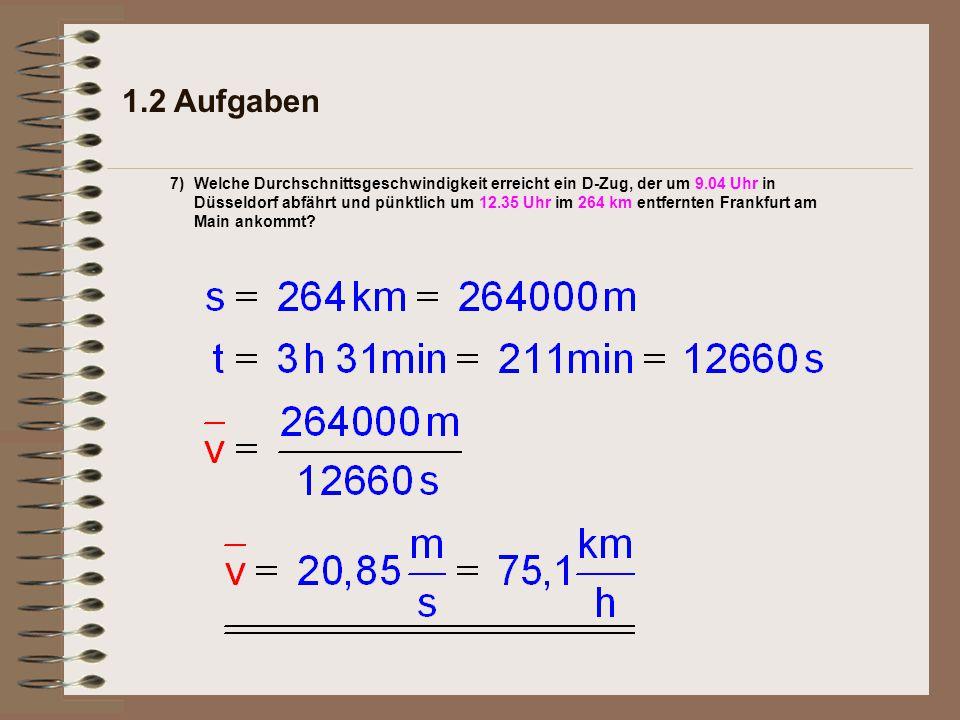 1.2 Aufgaben 7)Welche Durchschnittsgeschwindigkeit erreicht ein D-Zug, der um 9.04 Uhr in Düsseldorf abfährt und pünktlich um 12.35 Uhr im 264 km entfernten Frankfurt am Main ankommt?