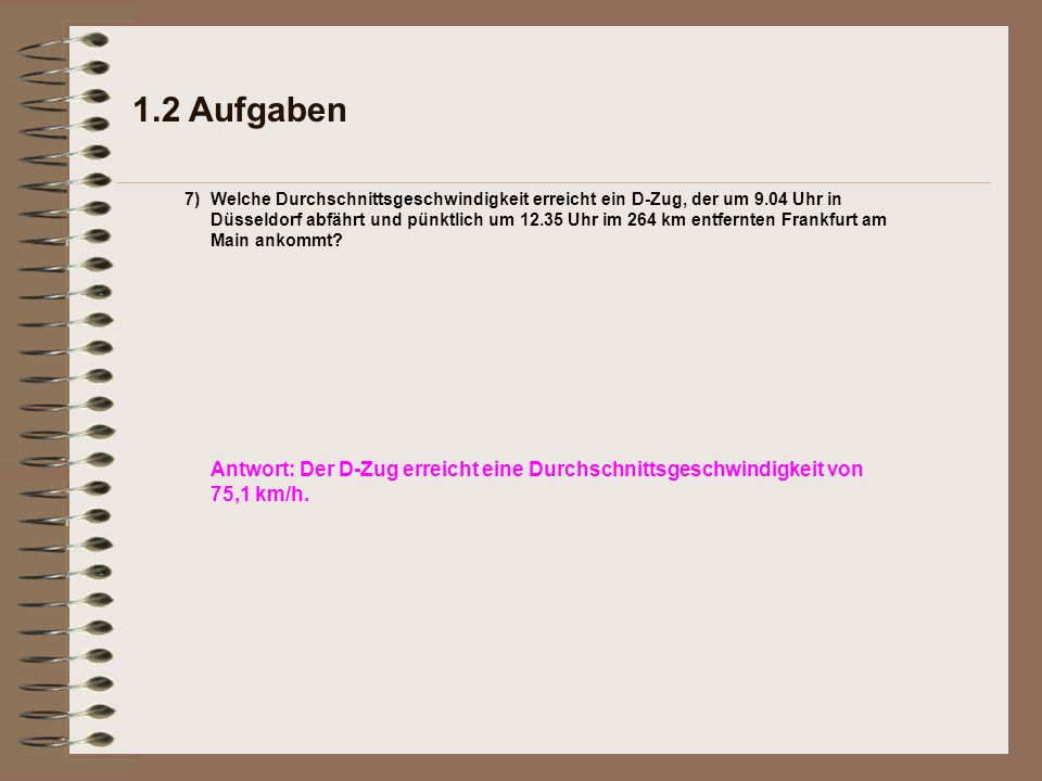 1.2 Aufgaben Welche Durchschnittsgeschwindigkeit erreicht ein D-Zug, der um 9.04 Uhr in Düsseldorf abfährt und pünktlich um 12.35 Uhr im 264 km entfernten Frankfurt am Main ankommt.