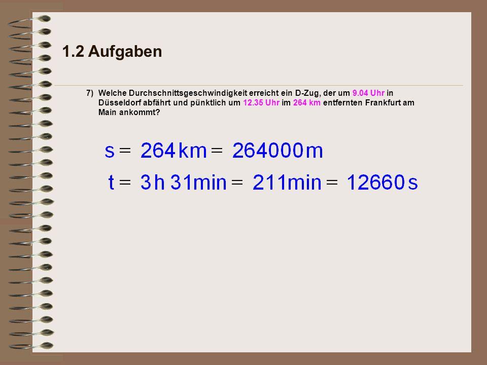 1.2 Aufgaben 7)Welche Durchschnittsgeschwindigkeit erreicht ein D-Zug, der um 9.04 Uhr in Düsseldorf abfährt und pünktlich um 12.35 Uhr im 264 km entfernten Frankfurt am Main ankommt