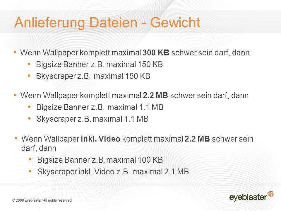 © 2008 Eyeblaster. All rights reserved Anlieferung Dateien - Gewicht Wenn Wallpaper komplett maximal 300 KB schwer sein darf, dann Bigsize Banner z.B.