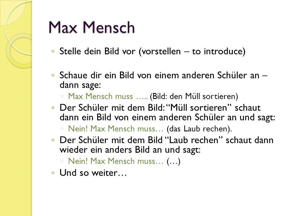 Max Mensch Stelle dein Bild vor (vorstellen – to introduce) Schaue dir ein Bild von einem anderen Schüler an – dann sage: ◦ Max Mensch muss …..