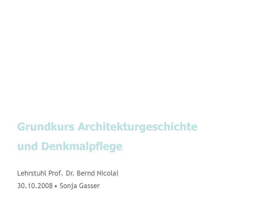 Grundkurs Architekturgeschichte und Denkmalpflege Lehrstuhl Prof. Dr. Bernd Nicolai 30.10.2008 Sonja Gasser