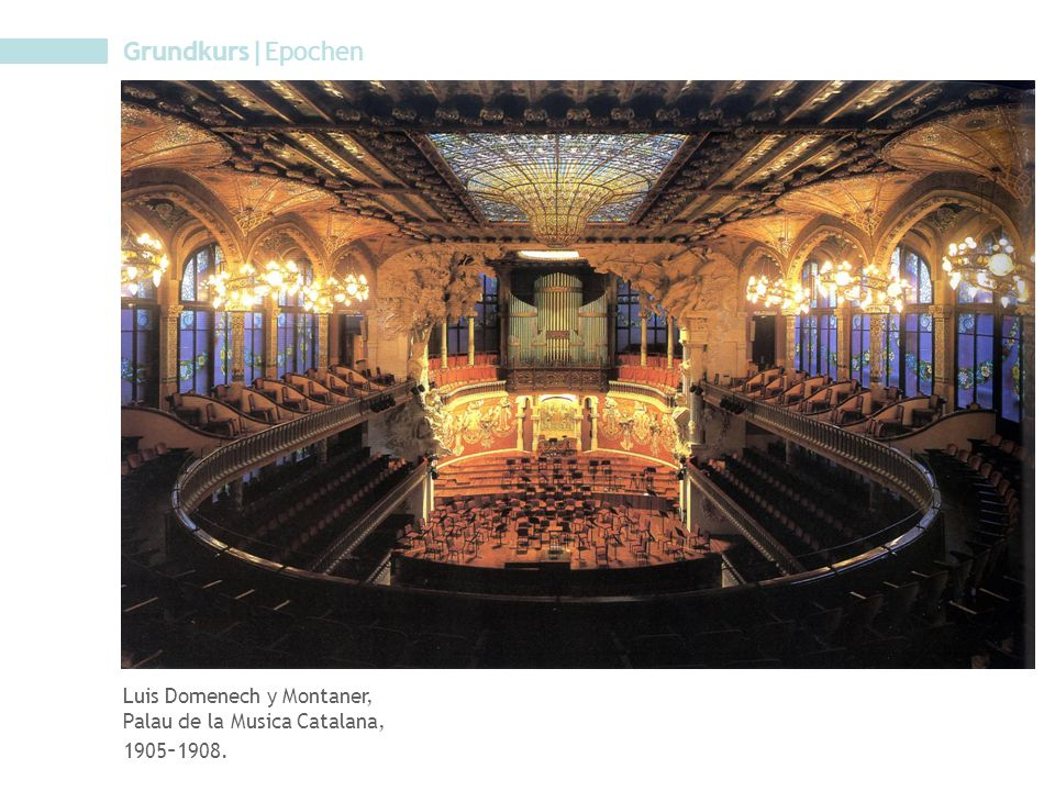 Grundkurs|Epochen Luis Domenech y Montaner, Palau de la Musica Catalana, 1905 – 1908.