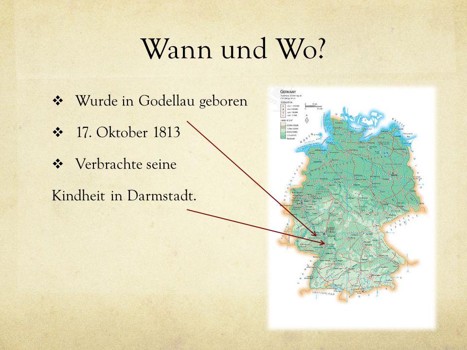 Wann und Wo?  Wurde in Godellau geboren  17. Oktober 1813  Verbrachte seine Kindheit in Darmstadt.