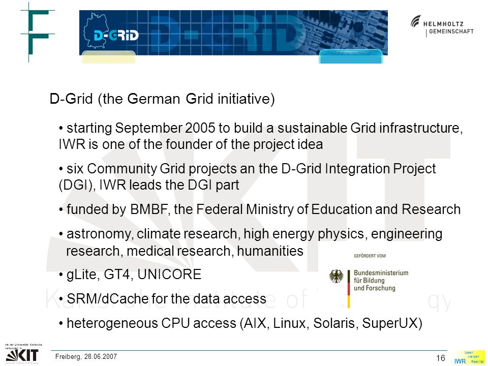 16 mit der Universität Karlsruhe verbunden in IWR Ideen werden Realität Freiberg, 28.06.2007 D-Grid (the German Grid initiative) starting September 2005 to build a sustainable Grid infrastructure, IWR is one of the founder of the project idea six Community Grid projects an the D-Grid Integration Project (DGI), IWR leads the DGI part funded by BMBF, the Federal Ministry of Education and Research astronomy, climate research, high energy physics, engineering research, medical research, humanities gLite, GT4, UNICORE SRM/dCache for the data access heterogeneous CPU access (AIX, Linux, Solaris, SuperUX)