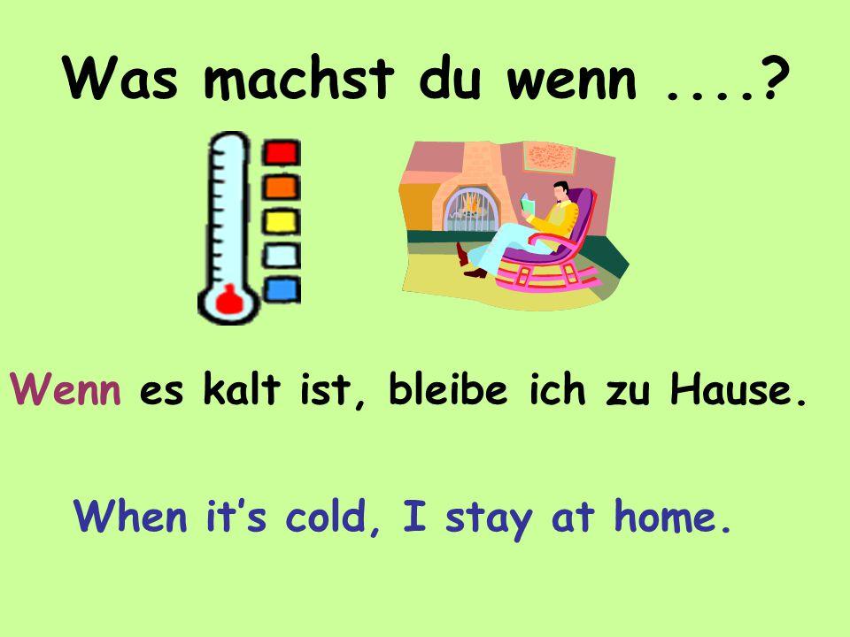 Was machst du wenn.... Wenn es kalt ist, bleibe ich zu Hause. When it's cold, I stay at home.