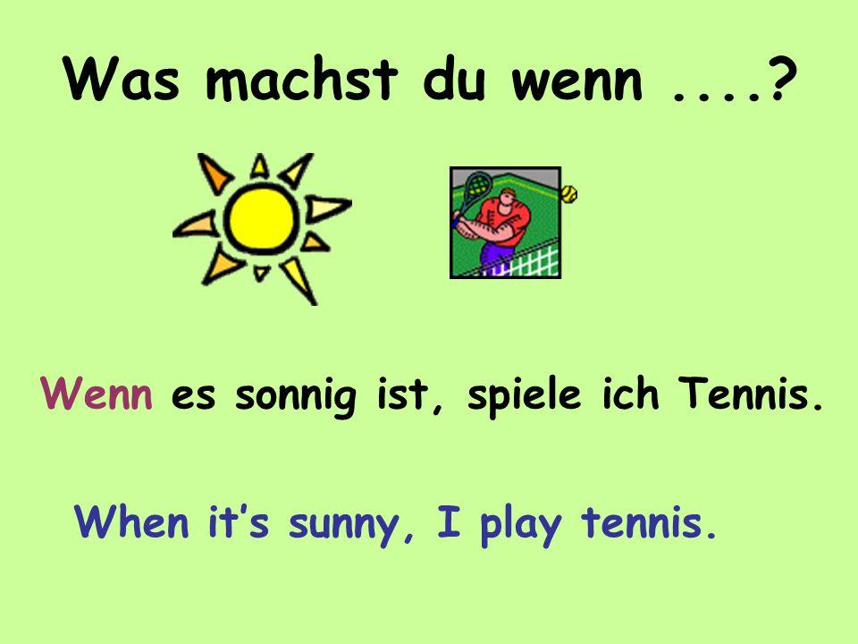 Was machst du wenn.... Wenn es sonnig ist, spiele ich Tennis. When it's sunny, I play tennis.