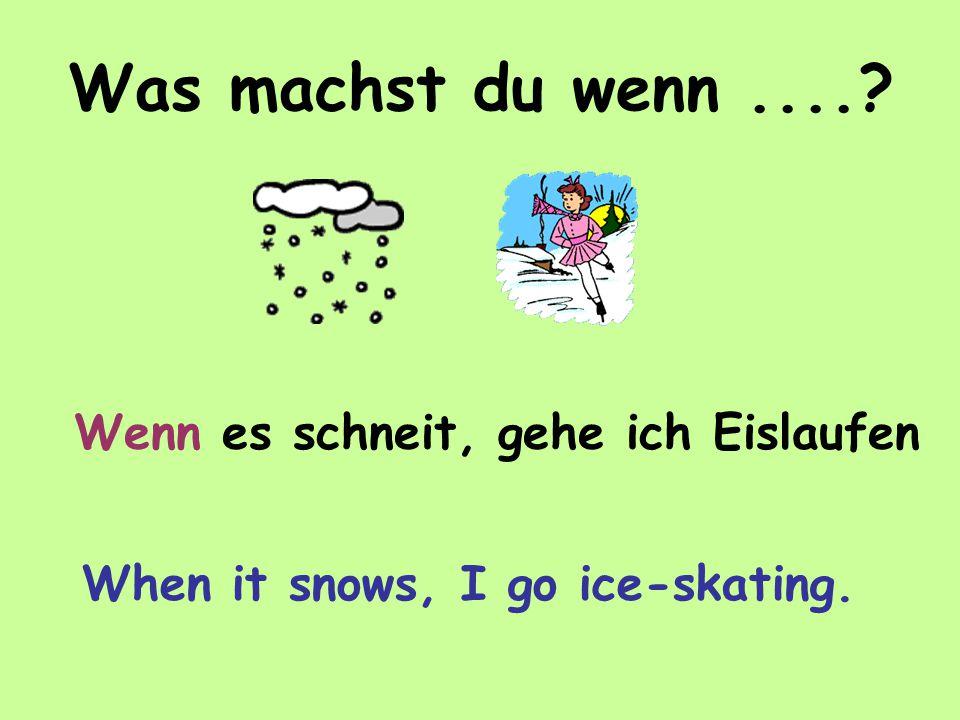Was machst du wenn.... Wenn es schneit, gehe ich Eislaufen When it snows, I go ice-skating.