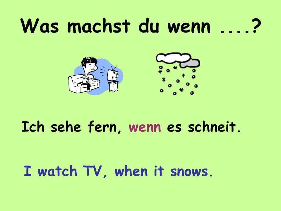 Was machst du wenn.... Ich sehe fern, wenn es schneit. I watch TV, when it snows.