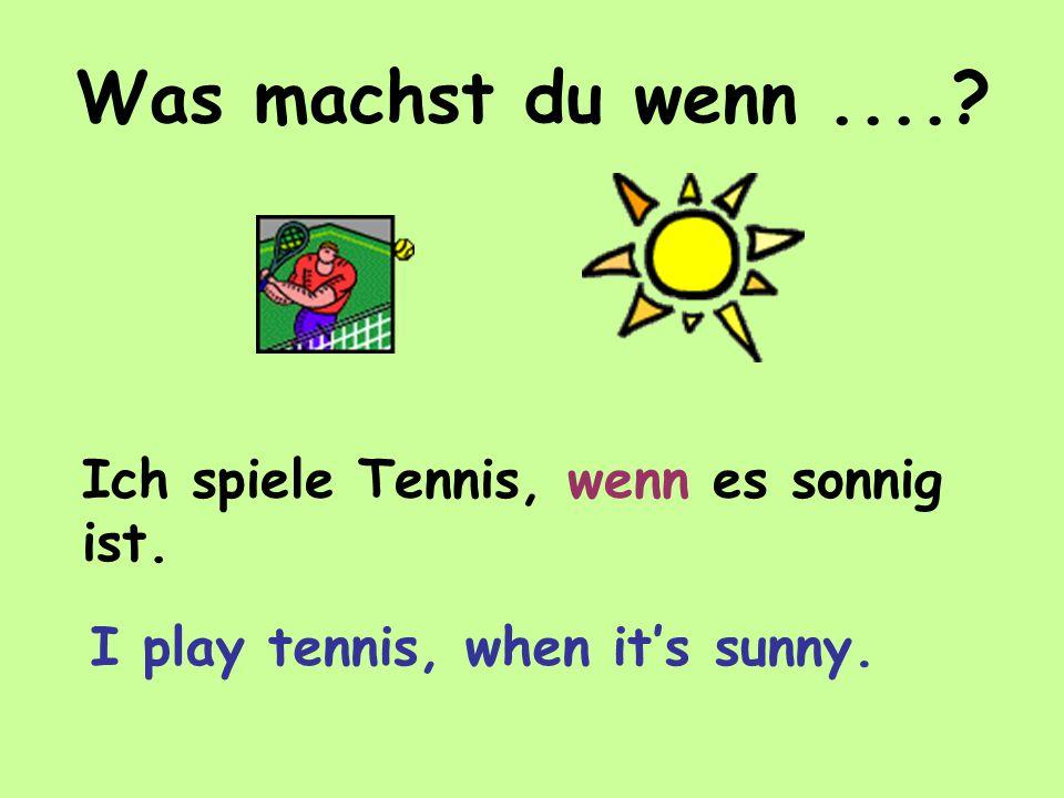 Was machst du wenn.... Ich spiele Tennis, wenn es sonnig ist. I play tennis, when it's sunny.