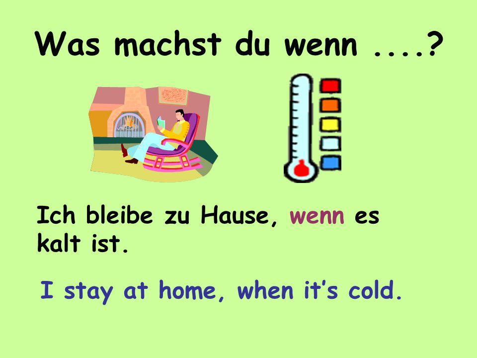 Was machst du wenn.... Ich bleibe zu Hause, wenn es kalt ist. I stay at home, when it's cold.
