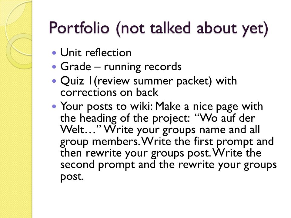 Portfolio (not talked about yet) Unit reflection Grade – running records Quiz 1(review summer packet) with corrections on back Your posts to wiki: Make a nice page with the heading of the project: Wo auf der Welt… Write your groups name and all group members.