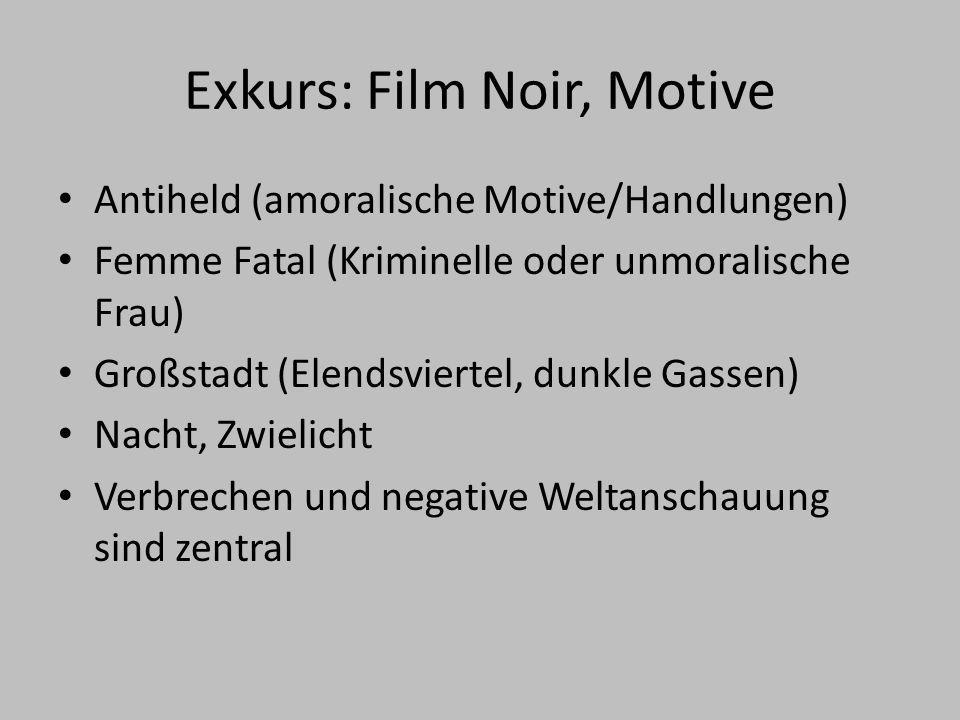 Exkurs: Film Noir, Motive Antiheld (amoralische Motive/Handlungen) Femme Fatal (Kriminelle oder unmoralische Frau) Großstadt (Elendsviertel, dunkle Gassen) Nacht, Zwielicht Verbrechen und negative Weltanschauung sind zentral
