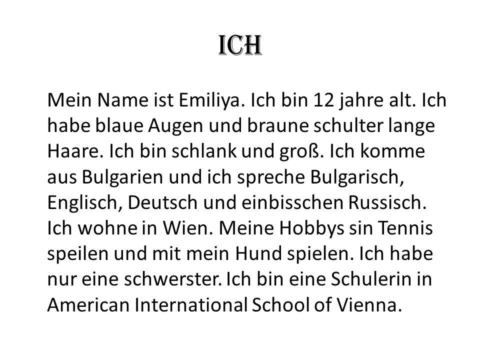 Ich Mein Name ist Emiliya. Ich bin 12 jahre alt. Ich habe blaue Augen und braune schulter lange Haare. Ich bin schlank und groß. Ich komme aus Bulgari