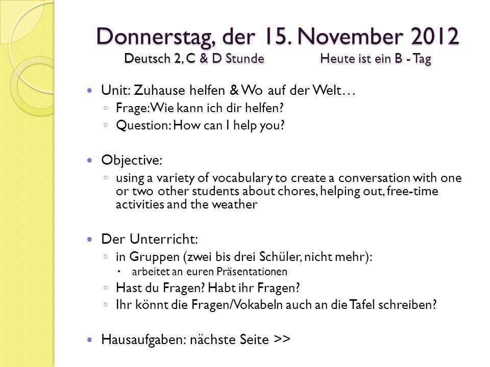 Donnerstag, der 15. November 2012 Deutsch 2, C & D StundeHeute ist ein B - Tag Unit: Zuhause helfen & Wo auf der Welt… ◦ Frage: Wie kann ich dir helfe