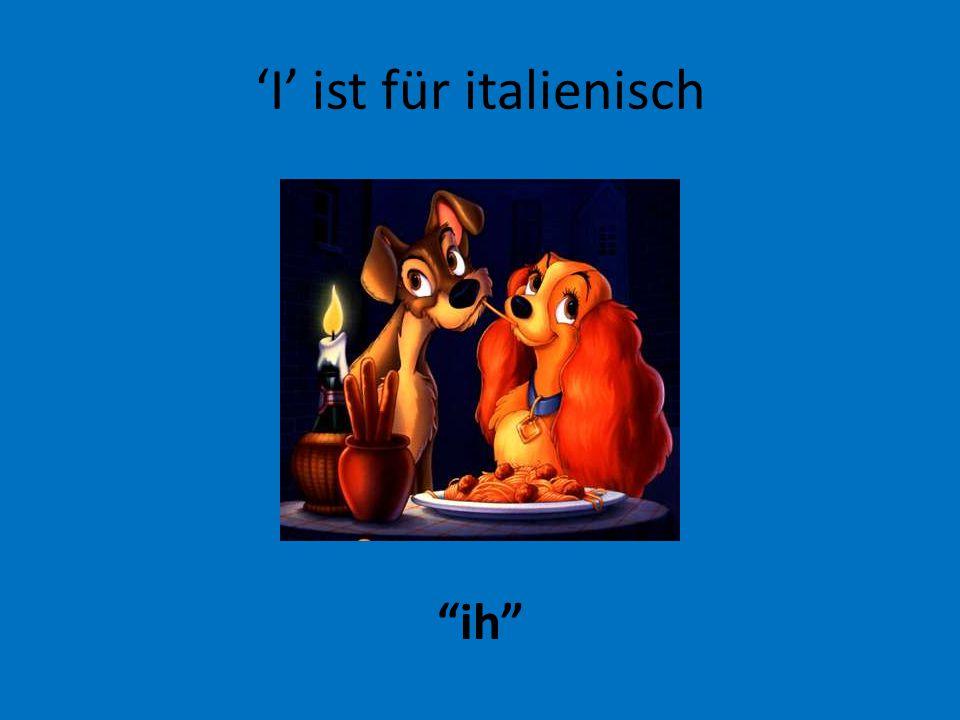 'I' ist für italienisch ih