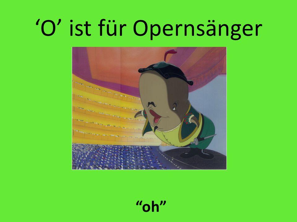 'O' ist für Opernsänger oh
