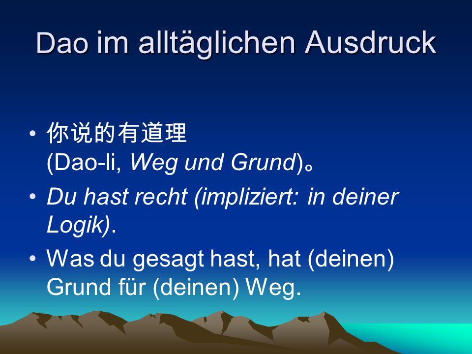 Dao im alltäglichen Ausdruck 你说的有道理 (Dao-li, Weg und Grund) 。 Du hast recht (impliziert: in deiner Logik). Was du gesagt hast, hat (deinen) Grund für