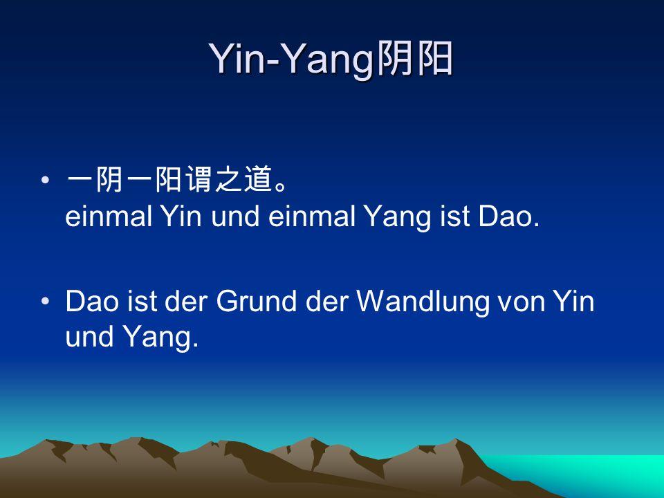 Yin-Yang 阴阳 一阴一阳谓之道。 einmal Yin und einmal Yang ist Dao. Dao ist der Grund der Wandlung von Yin und Yang.