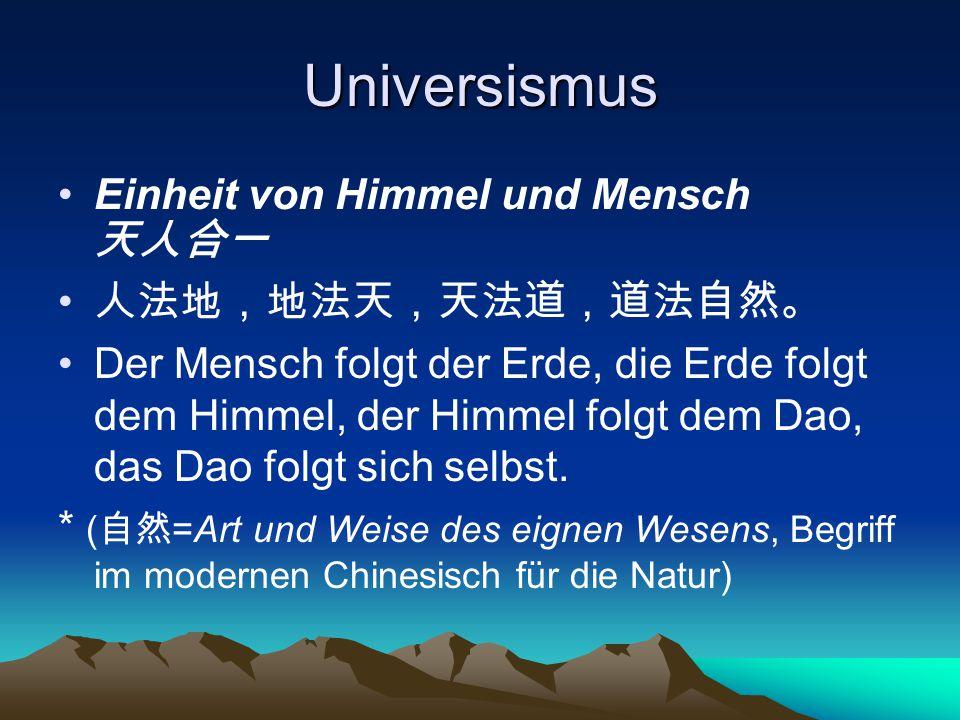 Universismus Einheit von Himmel und Mensch 天人合一 人法地,地法天,天法道,道法自然。 Der Mensch folgt der Erde, die Erde folgt dem Himmel, der Himmel folgt dem Dao, das