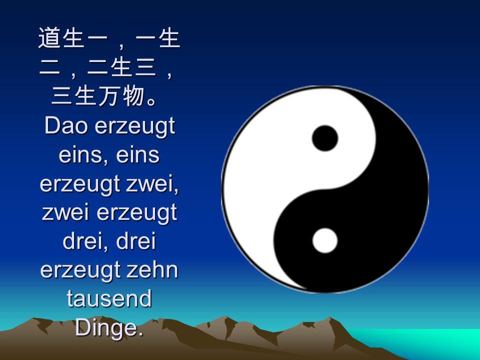 道生一,一生 二,二生三, 三生万物。 Dao erzeugt eins, eins erzeugt zwei, zwei erzeugt drei, drei erzeugt zehn tausend Dinge.