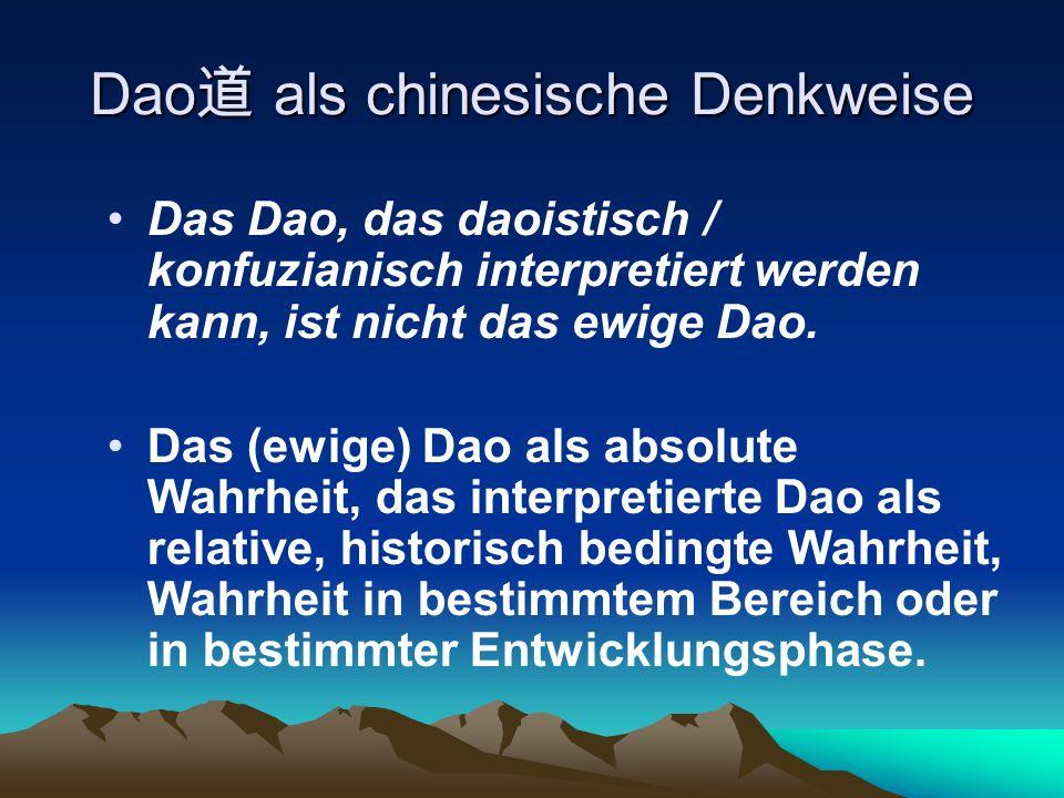 Dao 道 als chinesische Denkweise Das Dao, das daoistisch / konfuzianisch interpretiert werden kann, ist nicht das ewige Dao. Das (ewige) Dao als absolu