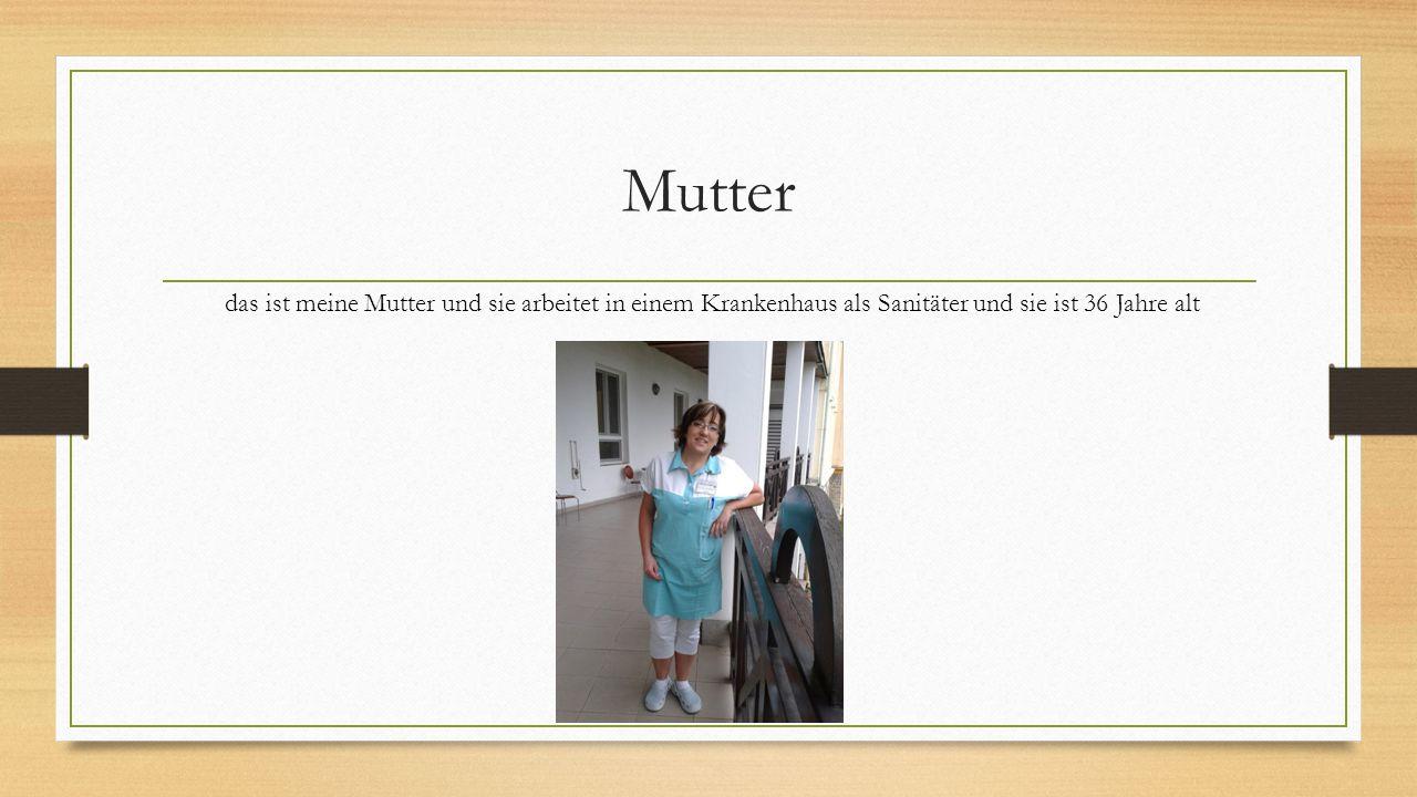 Mutter das ist meine Mutter und sie arbeitet in einem Krankenhaus als Sanitäter und sie ist 36 Jahre alt